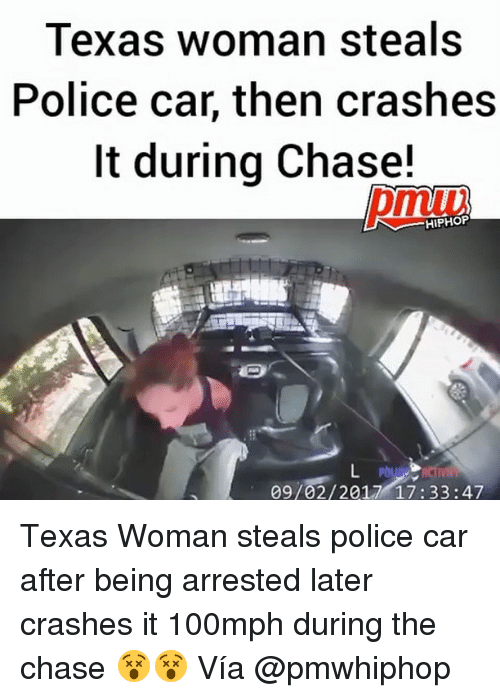 Chasee: Texas woman steals  Police car, then crashes  It during Chase!  pmuv  HIPHOP  09/02/2017 17:33:47 Texas Woman steals police car after being arrested later crashes it 100mph during the chase 😵😵 Vía @pmwhiphop