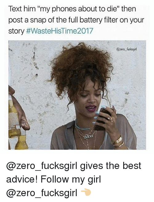 """Advice, Zero, and Best: Text him """"my phones about to die"""" then  post a snap of the full battery filter on your  story #WasteHisTime2017  @zero fucksgirl @zero_fucksgirl gives the best advice! Follow my girl @zero_fucksgirl 👈🏼"""