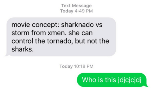 xmen: Text Message  Today 4:49 PM  movie concept: sharknado vs  storm from xmen. she can  control the tornado, but not the  sharks.  Today 10:18 PM  Who is this jdjcjcjdj