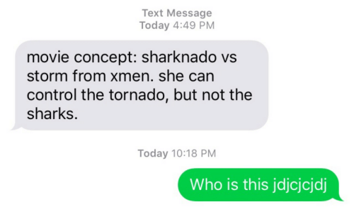 storm: Text Message  Today 4:49 PM  movie concept: sharknado vs  storm from xmen. she can  control the tornado, but not the  sharks.  Today 10:18 PM  Who is this jdjcjcjdj