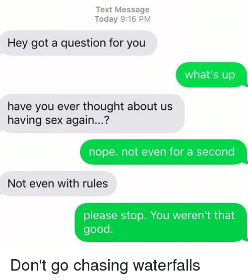Noping: Text Message  Today 9:16 PM  Hey got a question for you  what's up  have you ever thought about us  having sex again...?  nope. not even for a second  Not even with rules  please stop. You weren't that  good Don't go chasing waterfalls