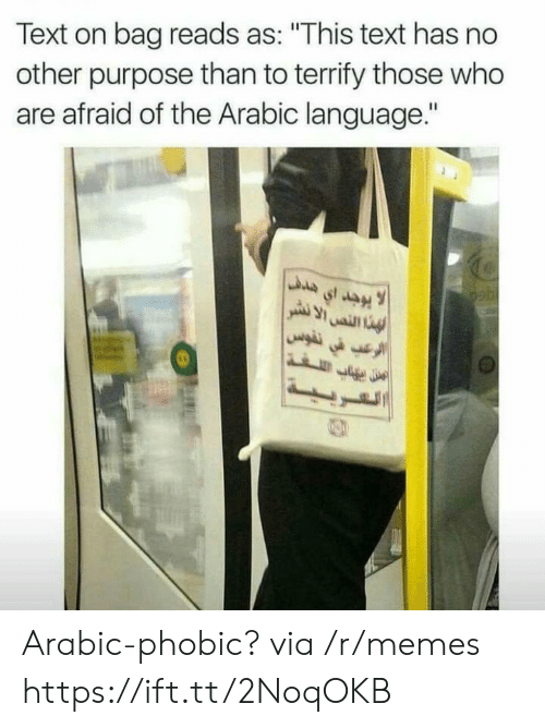 "Memes, Text, and Arabic (Language): Text on bag reads as: ""This text has no  other purpose than to terrify those who  are afraid of the Arabic language."" Arabic-phobic? via /r/memes https://ift.tt/2NoqOKB"