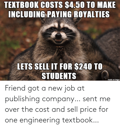 job: TEXTBOOK COSTS $4.50 TO MAKE  INCLUDING PAYING ROYALTIES  LETS SELL IT FOR $240 TO  STUDENTS  made on imgur Friend got a new job at publishing company… sent me over the cost and sell price for one engineering textbook…