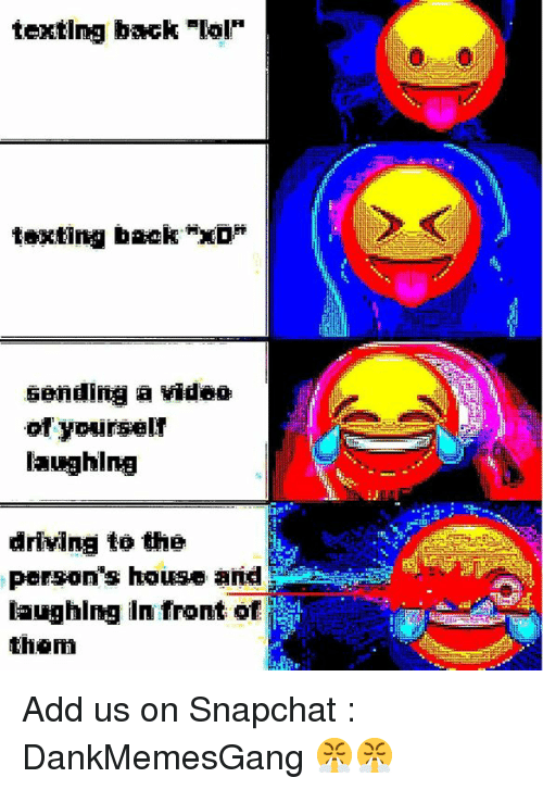 """Driving, Lol, and Memes: texting back-lol  texting back """"xD*  sending a video  of yourselr  laughing  Nii  driving to the  person's house a  laughing in front of  than Add us on Snapchat : DankMemesGang 😤😤"""