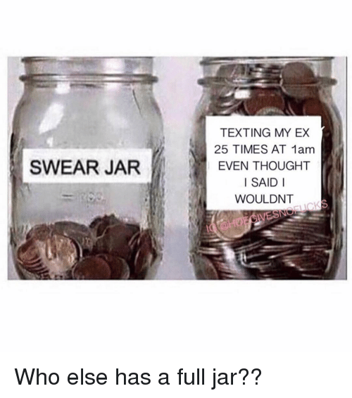 Swear Jar: TEXTING MY EX  25 TIMES AT 1am  EVEN THOUGHT  I SAID I  WOULDNT  SWEAR JAR Who else has a full jar??