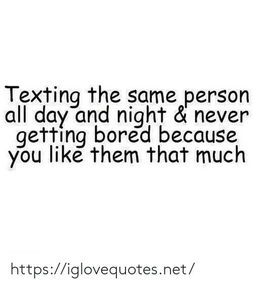 You Like: Texting the same person  all day and night & never  getting bored because  you like them that much https://iglovequotes.net/