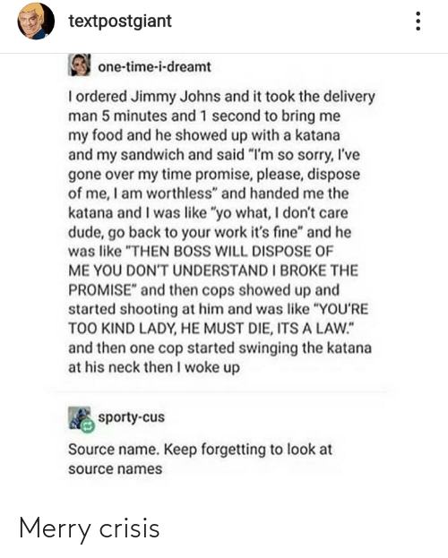 "One Time: textpostgiant  one-time-i-dreamt  I ordered Jimmy Johns and it took the delivery  man 5 minutes and 1 second to bring me  my food and he showed up with a katana  and my sandwich and said ""I'm so sorry, I've  gone over my time promise, please, dispose  of me, I am worthless"" and handed me the  katana and I was like ""yo what, I don't care  dude, go back to your work it's fine"" and he  was like ""THEN BOSS WILL DISPOSE OF  ME YOU DONT UNDERSTAND I BROKE THE  PROMISE"" and then cops showed up and  started shooting at him and was like ""YOU'RE  TOO KIND LADY, HE MUST DIE, ITS A LAW.""  and then one cop started swinging the katana  at his neck then I woke up  sporty-cus  Source name. Keep forgetting to look at  source names Merry crisis"