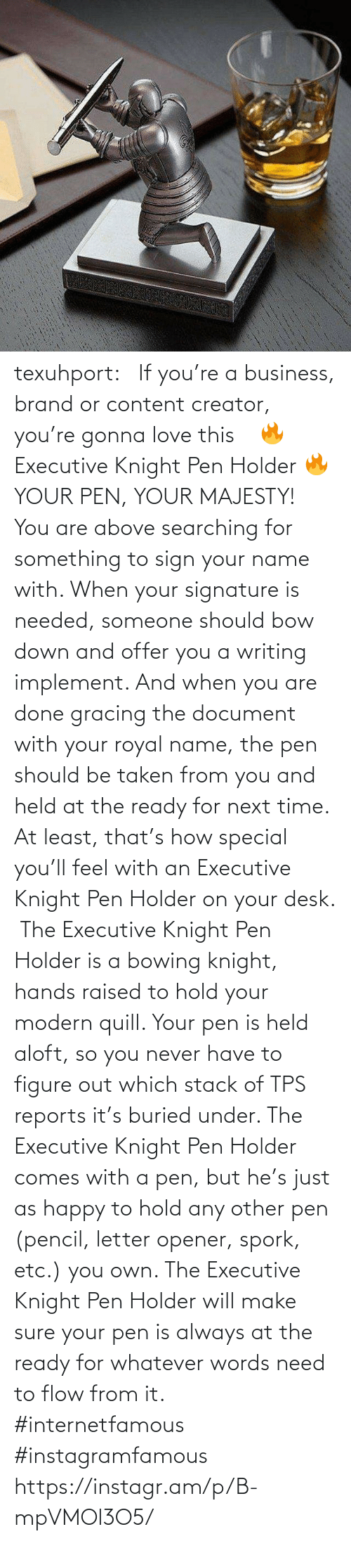 buried: texuhport:⎆ If you're a business, brand or content creator, you're gonna love this ⎆⁣ 🔥 Executive Knight Pen Holder 🔥⁣ YOUR PEN, YOUR MAJESTY!⁣ ⁣ You are above searching for something to sign your name with. When your signature is needed, someone should bow down and offer you a writing implement. And when you are done gracing the document with your royal name, the pen should be taken from you and held at the ready for next time. At least, that's how special you'll feel with an Executive Knight Pen Holder on your desk.⁣ ⁣ The Executive Knight Pen Holder is a bowing knight, hands raised to hold your modern quill. Your pen is held aloft, so you never have to figure out which stack of TPS reports it's buried under. The Executive Knight Pen Holder comes with a pen, but he's just as happy to hold any other pen (pencil, letter opener, spork, etc.) you own. The Executive Knight Pen Holder will make sure your pen is always at the ready for whatever words need to flow from it.⁣ #internetfamous  #instagramfamous https://instagr.am/p/B-mpVMOl3O5/