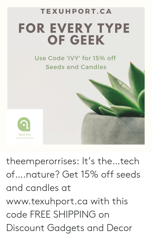decor: TEXUHPORT.CA  FOR EVERY TYPE  OF GEEK  Use Code 'IVY' for 15% off  Seeds and Candles  Texuh Port  Discount Tech Store theemperorrises:  It's the…tech of….nature? Get 15% off seeds and candles at www.texuhport.ca with this code FREE SHIPPING on Discount Gadgets and Decor
