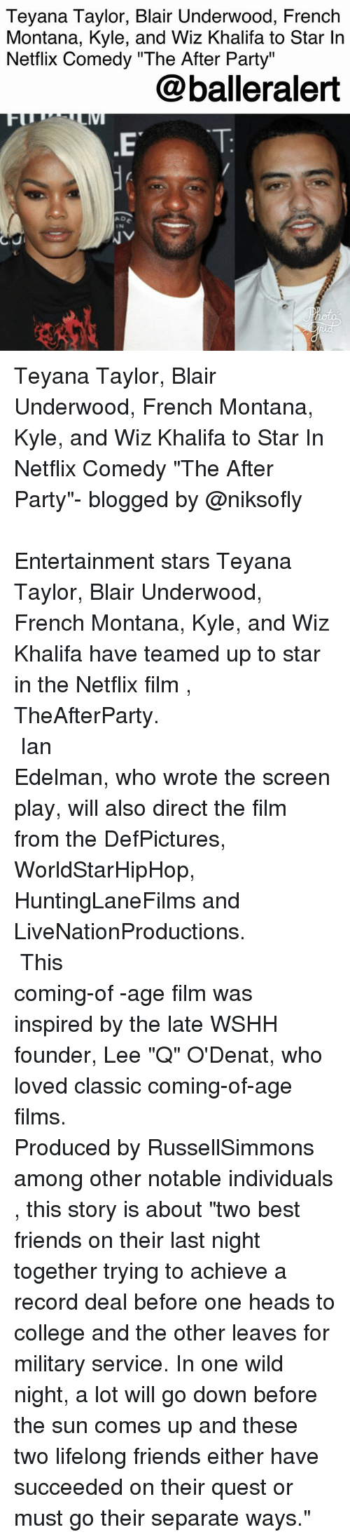 "College, Friends, and Memes: Teyana Taylor, Blair Underwood, French  Montana, Kyle, and Wiz Khalifa to Star In  Netflix Comedy ""The After Party""  @balleralert  A D  IN Teyana Taylor, Blair Underwood, French Montana, Kyle, and Wiz Khalifa to Star In Netflix Comedy ""The After Party""- blogged by @niksofly ⠀⠀⠀⠀⠀⠀⠀⠀⠀⠀⠀⠀⠀⠀⠀⠀⠀⠀⠀⠀⠀⠀⠀⠀⠀⠀⠀⠀⠀⠀⠀⠀⠀ Entertainment stars Teyana Taylor, Blair Underwood, French Montana, Kyle, and Wiz Khalifa have teamed up to star in the Netflix film , TheAfterParty. ⠀⠀⠀⠀⠀⠀⠀⠀⠀⠀⠀⠀⠀⠀⠀⠀⠀⠀⠀⠀⠀⠀⠀⠀⠀⠀⠀⠀⠀⠀⠀⠀⠀ Ian Edelman, who wrote the screen play, will also direct the film from the DefPictures, WorldStarHipHop, HuntingLaneFilms and LiveNationProductions. ⠀⠀⠀⠀⠀⠀⠀⠀⠀⠀⠀⠀⠀⠀⠀⠀⠀⠀⠀⠀⠀⠀⠀⠀⠀⠀⠀⠀⠀⠀⠀⠀⠀ This coming-of -age film was inspired by the late WSHH founder, Lee ""Q"" O'Denat, who loved classic coming-of-age films. ⠀⠀⠀⠀⠀⠀⠀⠀⠀⠀⠀⠀⠀⠀⠀⠀⠀⠀⠀⠀⠀⠀⠀⠀⠀⠀⠀⠀⠀⠀⠀⠀⠀ Produced by RussellSimmons among other notable individuals , this story is about ""two best friends on their last night together trying to achieve a record deal before one heads to college and the other leaves for military service. In one wild night, a lot will go down before the sun comes up and these two lifelong friends either have succeeded on their quest or must go their separate ways."""