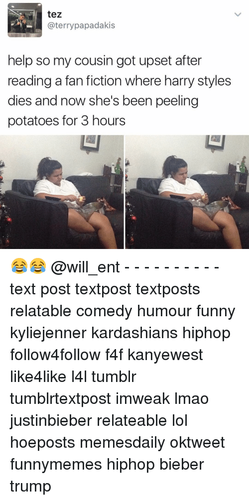 Terries: tez  @terry papadakis  help so my cousin got upset after  reading a fan fiction where harry styles  dies and now she's been peeling  potatoes for 3 hours 😂😂 @will_ent - - - - - - - - - - text post textpost textposts relatable comedy humour funny kyliejenner kardashians hiphop follow4follow f4f kanyewest like4like l4l tumblr tumblrtextpost imweak lmao justinbieber relateable lol hoeposts memesdaily oktweet funnymemes hiphop bieber trump