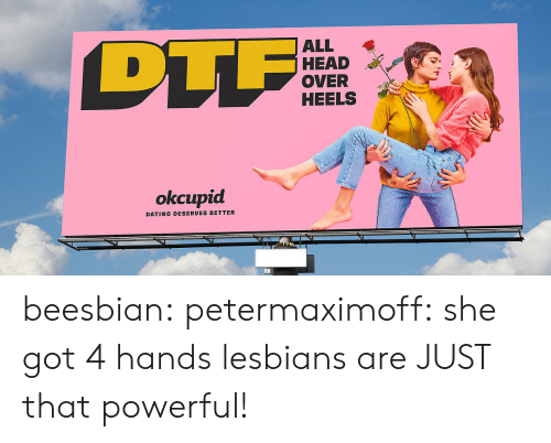 heels: TF  ALL  HEAD  OVER  HEELS  okcupid  DATING DESERVES BETTER beesbian:  petermaximoff: she got 4 hands lesbians are JUST that powerful!