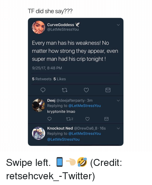 Every Man: TF did she say???  CurveGoddess  @LetMeStressYou  Every man has his weakness! No  matter how strong they appear, even  super man had his crip tonight!  9/25/17, 8:48 PM  5 Retweets 5 Likes  Deej @deejafterparty 3m  Replying to @LetMeStressYou  kryptonite lmao  ロ2  Knockout Ned @DrewDa6 8 16s  Replying to @LetMeStressYou  @LetMeStressYou Swipe left. 📱👈🏼🤣 (Credit: retsehcvek_-Twitter)