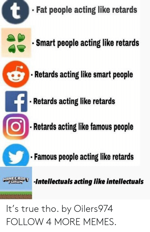 retards: tFat people acting like retards  Smart people acting like retards  Retards acting like smart people  FRetards acting like retards  Retards acting like famous people  Famous people acting like retards  MINECRAFT  FORUM  Intellectuals acting like intellectuals It's true tho. by Oilers974 FOLLOW 4 MORE MEMES.