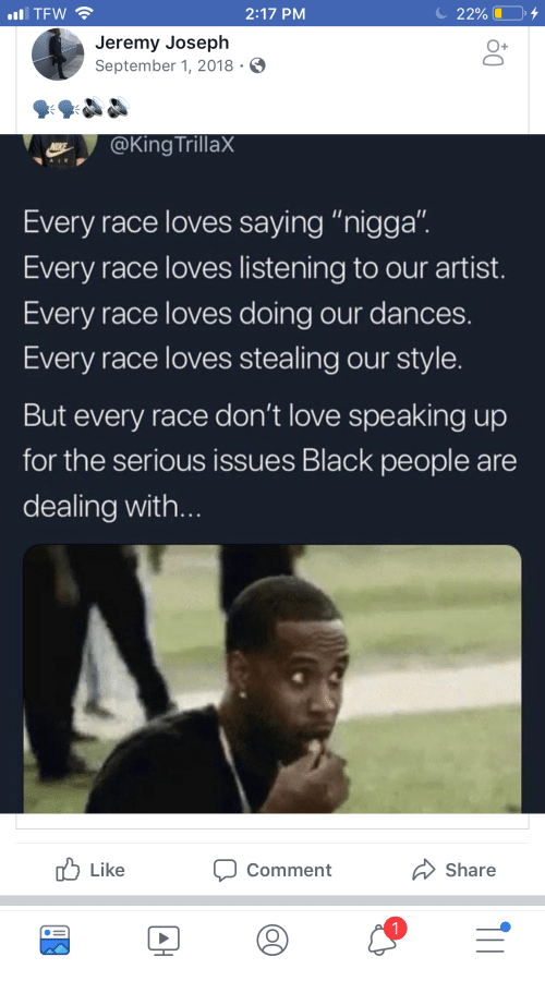 """Love, Tfw, and Black: TFW  2:17 PM  2290 L .  Jeremy Joseph  September 1, 2018  @King TrillaX  Every race loves saying """"nigga"""".  Every race loves listening to our artist.  Every race loves doing our dances.  Every race loves stealing our style.  But every race don't love speaking up  for the serious issues Black people are  dealing with...  Like  comment  Share"""