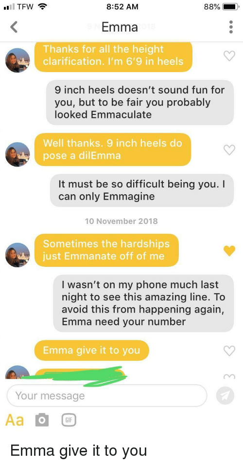 heels: TFW  8:52 AM  Emma  Thanks for all the height  clarification. I'm 6'9 in heels  inch heels doesn't sound fun for  you, but to be fair you probably  looked Emmaculate  Well thanks. 9 inch heels do  pose a dilEmma  It must be so difficult being you.I  can only Emmagine  10 November 2018  Sometimes the hardships  just Emmanate off of me  I wasn't on my phone much last  night to see this amazing line. To  avoid this from happening again,  Emma need your number  Emma give it to you  Your message  GIF Emma give it to you