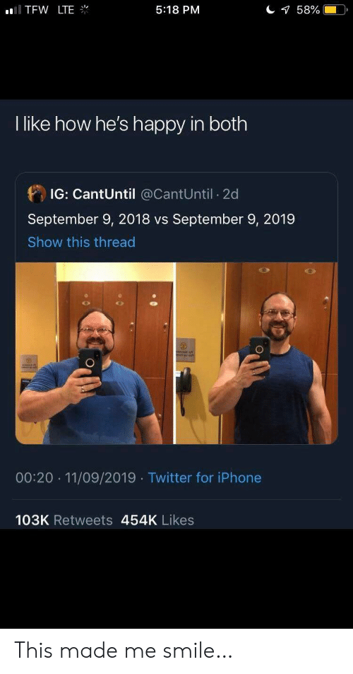 TFW: TFW LTE  58%  5:18 PM  I like how he's happy in both  IG: CantUntil @CantUntil 2d  September 9, 2018 vs September 9, 2019  Show this thread  00:20 11/09/2019 Twitter for iPhone  103K Retweets 454K Likes This made me smile…