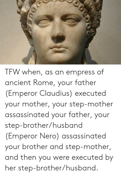 Tfw, History, and Husband: TFW when, as an empress of ancient Rome, your father (Emperor Claudius) executed your mother, your step-mother assassinated your father, your step-brother/husband (Emperor Nero) assassinated your brother and step-mother, and then you were executed by her step-brother/husband.