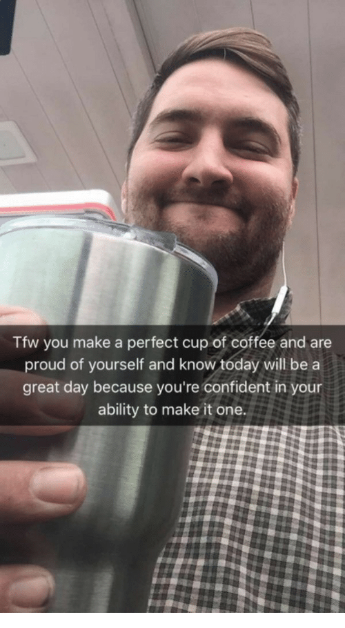 Tfw, Coffee, and Today: Tfw you make a perfect cup of coffee and are  proud of yourself and know tóday will be a  great day because you're confident in your  ability to make it one.