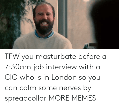London: TFW you masturbate before a 7:30am job interview with a CIO who is in London so you can calm some nerves by spreadcollar MORE MEMES
