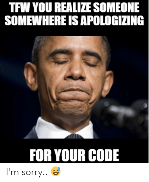 Sorry, Tfw, and Programmer Humor: TFW YOU REALIZE SOMEONE  SOMEWHERE IS APOLOGIZING  FOR YOUR CODE I'm sorry.. 😅