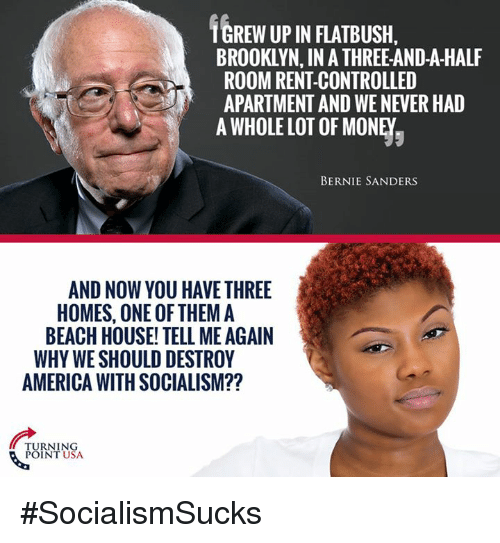 America, Bernie Sanders, and Memes: TGREW UP IN FLATBUSH,  BROOKLYN, IN A THREE-AND-A-HALF  ROOM RENT-CONTROLLED  APARTMENT AND WE NEVER HAD  A WHOLE LOT OF MONEY,  BERNIE SANDERS  AND NOW YOU HAVE THREE  HOMES, ONE OF THEM A  BEACH HOUSE' TELL ME AGAIN  WHY WE SHOULD DESTROY  AMERICA WITH SOCIALISM??  TURNING  POINT USA #SocialismSucks