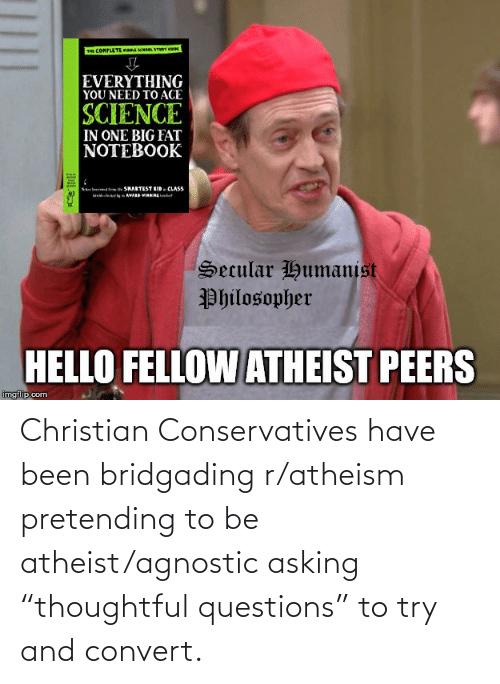"""Agnostic: TH CONPLETE AM STU  EVERYTHING  YOU NEED TO ACE  SCIENCE  IN ONE BIG FAT  NOTEBOOK  te SHARTEST EID. CLASS  e VARS VRNEt  Ne lr  Secular Humanist  Philosopher  HELLO FELLOW ATHEIST PEERS  imgflip.com Christian Conservatives have been bridgading r/atheism pretending to be atheist/agnostic asking """"thoughtful questions"""" to try and convert."""