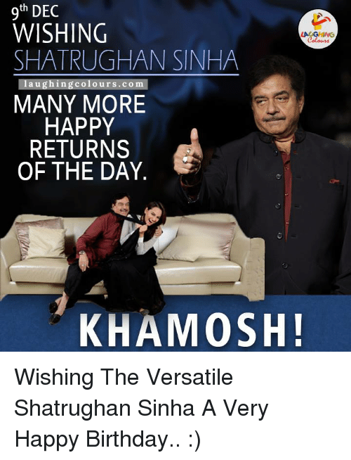 Return Of The Day: th  DEC  WISHING  SHATRUGHAN SINHA  laughing colo urs .com  MANY MORE  HAPPY  RETURNS  OF THE DAY  KHAMOSH! Wishing The Versatile Shatrughan Sinha A Very Happy Birthday.. :)