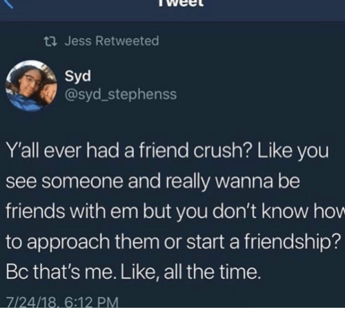 Crush, Friends, and Time: th Jess Retweeted  Syd  @syd_stephenss  Y'all ever had a friend crush? Like you  see someone and really wanna be  friends with em but you don't know hov  to approach them or start a friendship?  Bc that's me. Like, all the time.  7/24/18, 6:12 PM