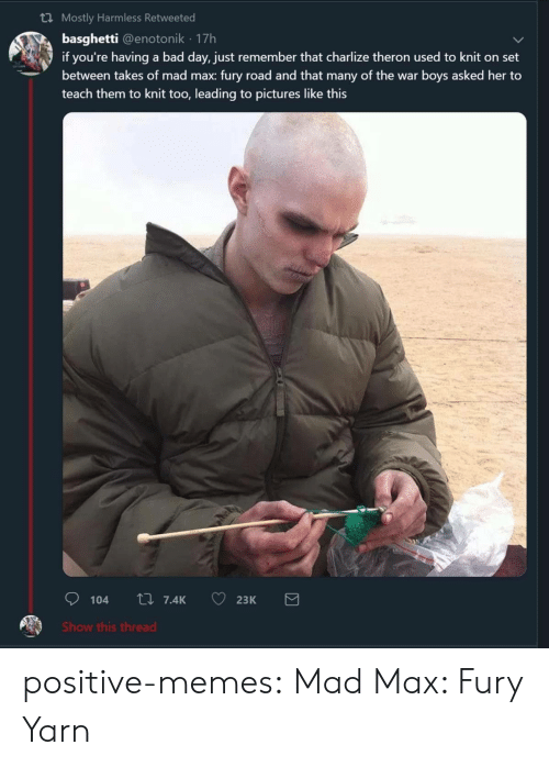 Bad, Bad Day, and Memes: th Mostly Harmless Retweeted  basghetti @enotonik 17h  if you're having a bad day, just remember that charlize theron used to knit on set  between takes of mad max: fury road and that many of the war boys asked her to  teach them to knit too, leading to pictures like this  Show this thread positive-memes:  Mad Max: Fury Yarn