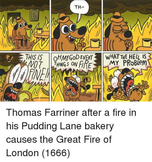 Pudding: TH-  OC  NOT  THINGS ON FIRE  MY  BleM Thomas Farriner after a fire in his Pudding Lane bakery causes the Great Fire of London (1666)