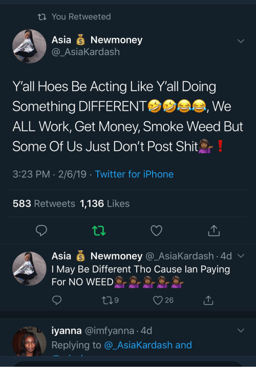 Smoke Weed: th You Retweeted  Asia Newmoney  AsiaKardash  Yall Hoes Be Acting Like Y'all Doing  Something DIFFERENT  ALL Work, Get Money, Smoke Weed But  Some Of Us Just Don't Post Shit  3:23 PM 2/6/19 Twitter for iPhone  We  583 Retweets 1,136 Likes  Asia Newmoney @_AsiaKardash 4d  I May Be Different Tho Cause lan Paying  For NO WEED  26  iyanna @imfyanna 4d  Replying to @_AsiaKardash and