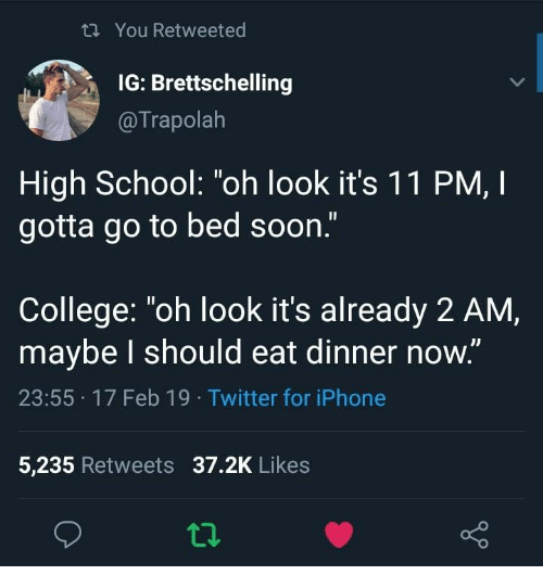 """College, Iphone, and School: th You Retweeted  IG: Brettschelling  @Trapolah  High School: """"oh look it's 1 1 PM, I  gotta go to bed soon.""""  College: """"oh look it's already 2 AM,  maybe l should eat dinner now.""""  23:55 17 Feb 19 Twitter for iPhone  5,235 Retweets 37.2K Likes"""