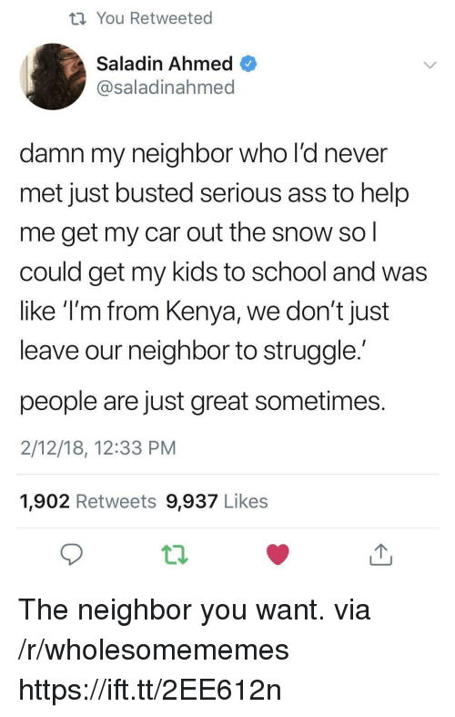 Ass, School, and Struggle: th You Retweeted  Saladin Ahmed  @saladinahmed  damn my neighbor who l'd never  met just busted serious ass to help  me get my car out the snow so  could get my kids to school and was  like T'm from Kenya, we don't just  leave our neighbor to struggle  people are just great sometimes  2/12/18, 12:33 PM  1,902 Retweets 9,937 Likes The neighbor you want. via /r/wholesomememes https://ift.tt/2EE612n