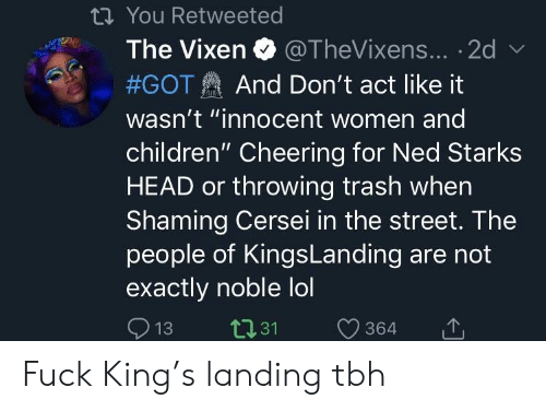 "Children, Head, and Lol: th You Retweeted  The Vixen  @TheVixens... .2d  And Don't act like it  #GOT  wasn't ""innocent women and  children"" Cheering for Ned Starks  HEAD or throwing trash when  Shaming Cersei in the street. The  people of KingsLanding are not  exactly noble lol  С 364  13 t131 364 Fuck King's landing tbh"