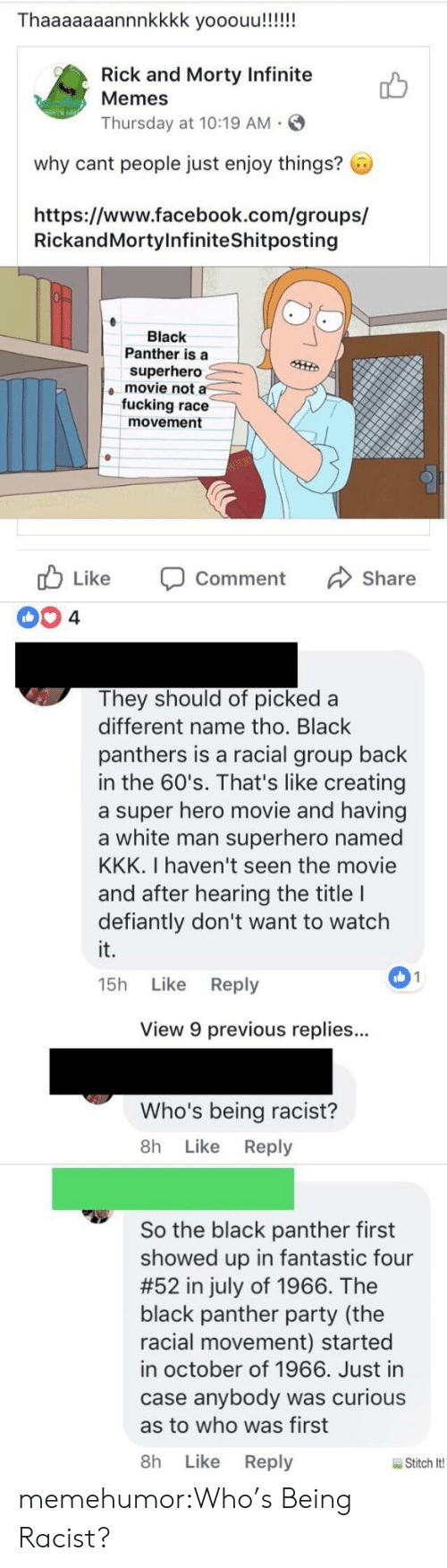 Black Panthers: Thaaaaaaannnkkkk yooouu!!!!!  Rick and Morty Infinite  Memes  Thursday at 10:19 AM  why cant people just enjoy things?  https://www.facebook.com/groups/  RickandMortylnfiniteShitposting  Black  Panther is a  superhero  movie not a  fucking race  movement  cb Like Comment Share  They should of picked a  different name tho. Black  panthers is a racial group back  in the 60's. That's like creating  a super hero movie and having  a white man superhero named  KKK. I haven't seen the movie  and after hearing the title I  defiantly don't want to watch  it.  15h Like Reply  01  View 9 previous replies..  Who's being racist?  8h Like Reply  So the black panther first  showed up in fantastic four  #52 in july of 1966. The  black panther party (the  racial movement) started  in october of 1966. Just in  case anybody was curious  as to who was first  8h Like Reply  Stitch lt! memehumor:Who's Being Racist?
