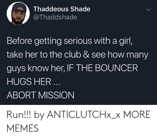 Abort Mission: Thaddeous Shade  @Thaddshade  Before getting serious with a girl,  take her to the club & see how many  guys know her, IF THE BOUNCER  HUGS HER  ABORT MISSION Run!!! by ANTICLUTCHx_x MORE MEMES