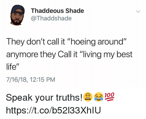 "Life, Shade, and Best: Thaddeous Shade  @Thaddshade  They don't call it ""hoeing around""  anymore they Call it ""living my best  life""  7/16/18, 12:15 PM Speak your truths!😩😂💯 https://t.co/b52l33XhIU"