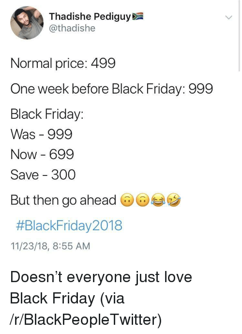 Black Friday, Blackpeopletwitter, and Friday: Thadishe Pediguy  @thadishe  Normal price: 499  One week before Black Friday: 999  Black Friday:  Was 999  Now 699  Save 300  But then go ahead  #BlackFriday2018  11/23/18, 8:55 AM Doesn't everyone just love Black Friday (via /r/BlackPeopleTwitter)
