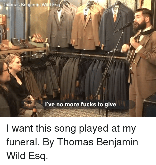 Dank, Wild, and 🤖: Thamas Benjamin Wild Es  l've no more fucks to give I want this song played at my funeral.  By Thomas Benjamin Wild Esq.