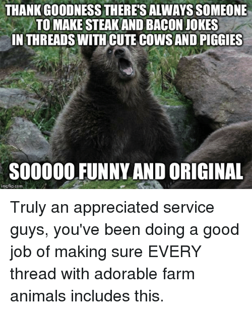 Bacon Jokes: THANK GOODNESS THERE'S ALWAYSSOMEONE  TO MAKE STEAKAND BACON JOKES  IN THREADS WITH CUTE COWSANDPIGGIES  SOOOOO FUNNY AND ORIGINAL  img flip com Truly an appreciated service guys, you've been doing a good job of making sure EVERY thread with adorable farm animals includes this.