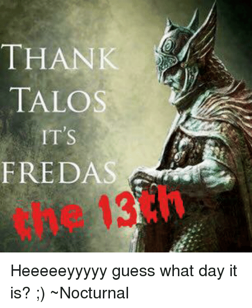 nocturne: THANK  TALOS  IT's  FREDAS Heeeeeyyyyy guess what day it is? ;)  ~Nocturnal