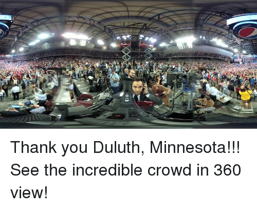 Thank You, Minnesota, and The Incredible: Thank you Duluth, Minnesota!!! See the incredible crowd in 360 view!