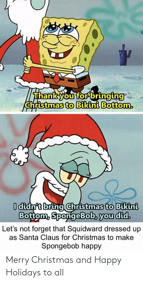 Dressed Up: Thank you for bringing  christmas to Bikini Bottom.  I didn't bring Christmas to Bikini  Bottom, SpongeBob, you did.  forget that Squidward dressed up  as Santa Claus for Christmas to make  Let's  Spongebob happy Merry Christmas and Happy Holidays to all