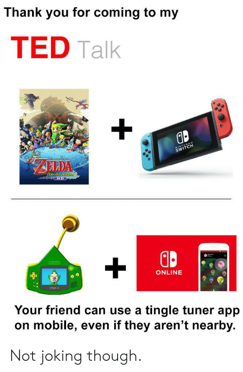 Nintendo, Ted, and Thank You: Thank you for coming to my  TED Talk  NINTENDO  SWITCH.  ZELDA  oinòwaker  aveerHD  ONLINE  A  Y--  Your friend can use a tingle tuner app  on mobile, even if they aren't nearby. Not joking though.