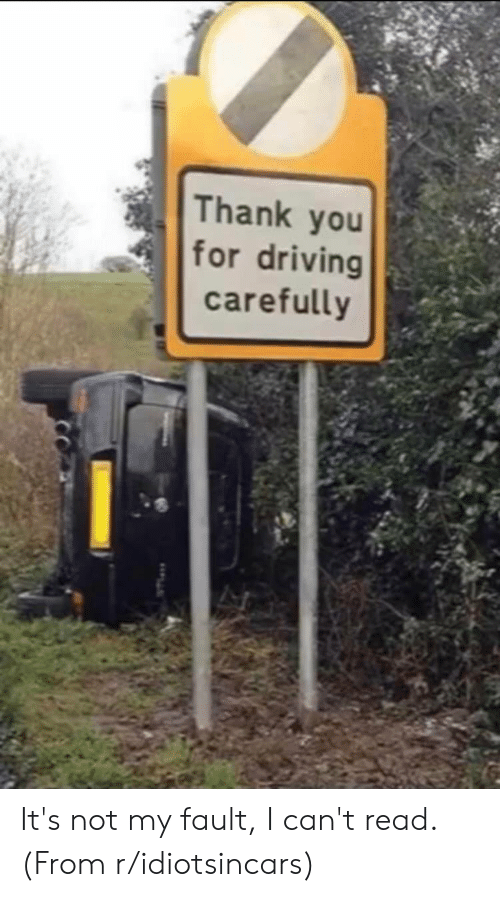 Driving, Facepalm, and Thank You: Thank you  for driving  carefully It's not my fault, I can't read. (From r/idiotsincars)