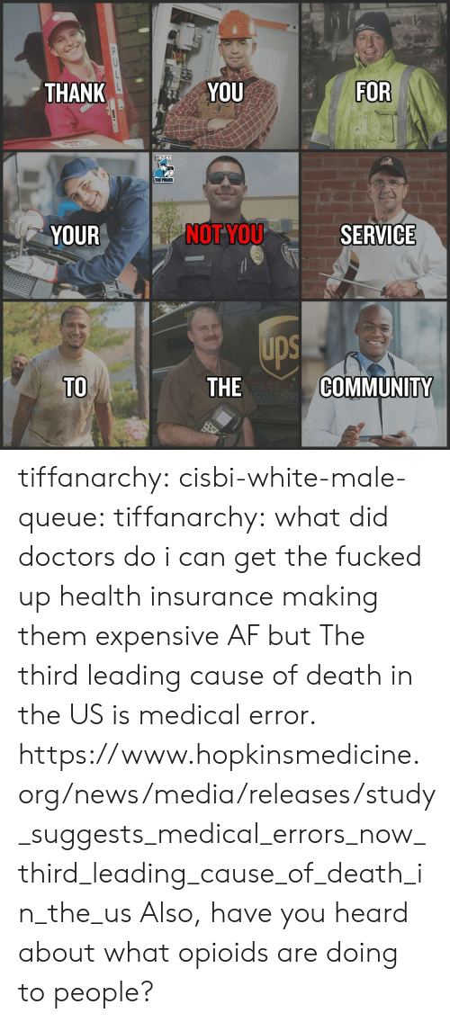 queue: THANK  YOU  FOR  POLICE  THE POLICE  YOUR  NOT YOU  SERVICE  ups  TO  THE  COMMUNITY tiffanarchy: cisbi-white-male-queue:  tiffanarchy:  what did doctors do i can get the fucked up health insurance making them expensive AF but  The third leading cause of death in the US is medical error.  https://www.hopkinsmedicine.org/news/media/releases/study_suggests_medical_errors_now_third_leading_cause_of_death_in_the_us  Also, have you heard about what opioids are doing to people?