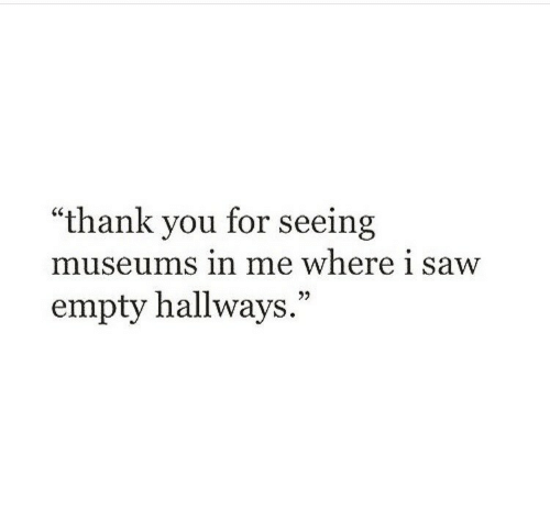 """Museums: """"thank you for seeing  museums in me where i saw  empty hallways."""""""