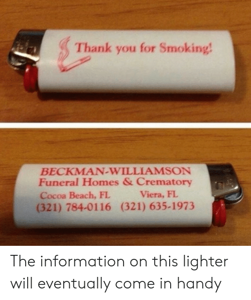 homes: Thank you for Smoking!  BECKMAN-WILLIAMSON  Funeral Homes & Crematory  Cocoa Beach, FL  (321) 784-0116 (321) 635-1973  Viera, FL The information on this lighter will eventually come in handy