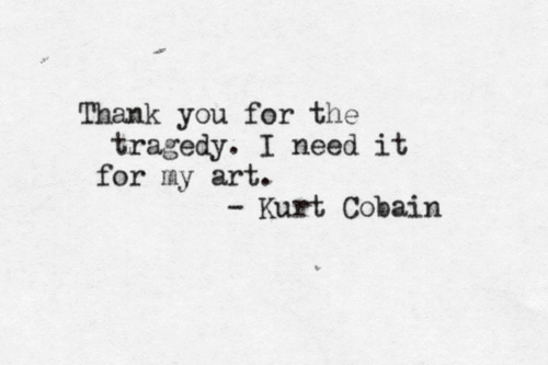 Kurt: Thank you for the  tragedy. I need it  for my art.  Kurt Cobain